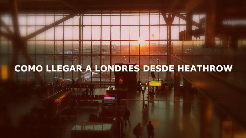 Cómo llegar a Londres desde el aeropuerto de Heathrow